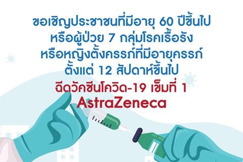 ขอเชิญประชาชนที่มีอายุ 60 ปีขึ้นไปหรือผู้ป่วย 7 กลุ่มโรคเรื้อรัง หรือหญิงตั้งครรภ์ที่มีอายุครรภ์ ตั้งแต่ 12 สัปดาห์ขึ้นไป ฉีดวัคซีนโควิด-19 เข็มที่ 1 AstraZeneca