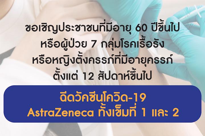 ขอเชิญประชาชนที่มีอายุ 60 ปีขึ้นไป หรือผู้ป่วย 7 กลุ่มโรคเรื้อรัง หรือหญิงตั้งครรภ์ที่มีอายุครรภ์ ตั้งแต่ 12 สัปดาห์ขึ้นไป ฉีดวัคซีนโควิด-19 AstraZeneca ทั้งเข็มที่ 1 และ 2