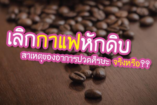 เลิกกาแฟหักดิบ สาเหตุของอาการปวดศีรษะจริงหรือ??